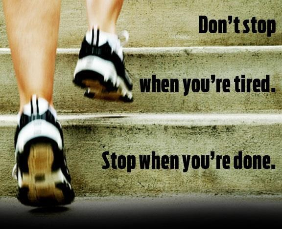 Stay Strong. Don't Stop when you are tired. Stop when you are done.